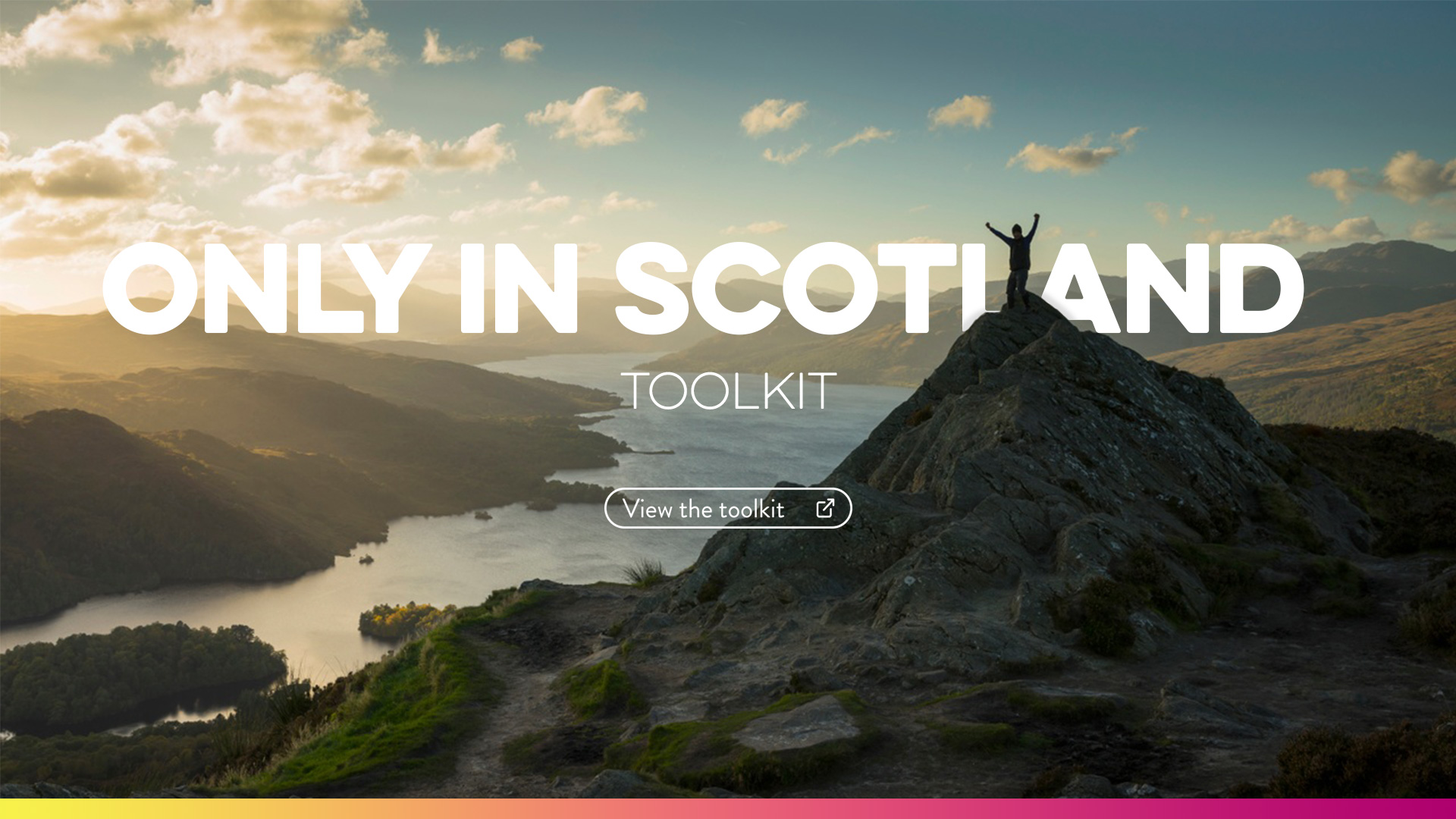 Background of image has a person cheering on top of a mountain looking across a loch as the sun sets. Text on top reads: Only in Scotland/Toolkit and a button is underneath which reads: view toolikit